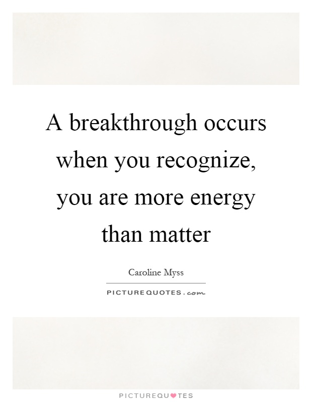 A breakthrough occurs when you recognize, you are more energy than matter Picture Quote #1