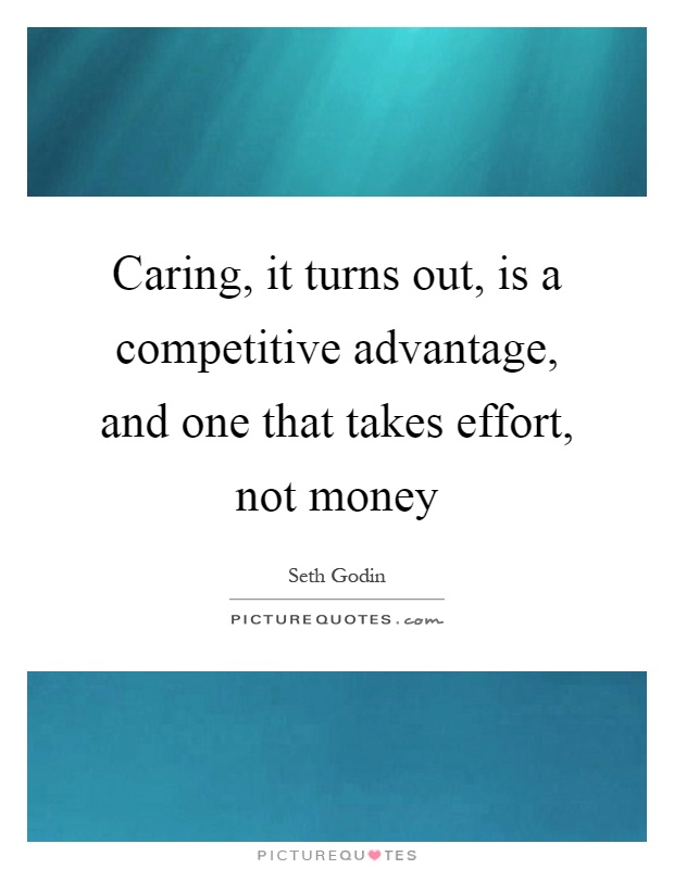 Caring, it turns out, is a competitive advantage, and one that takes effort, not money Picture Quote #1