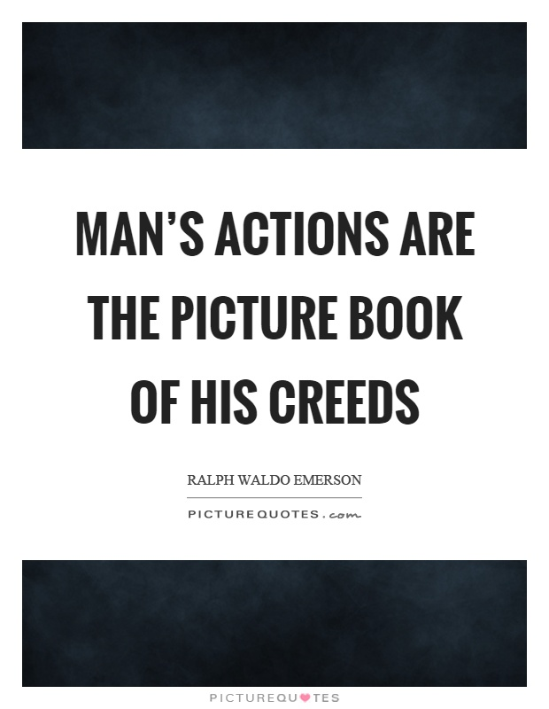 Man's actions are the picture book of his creeds Picture Quote #1