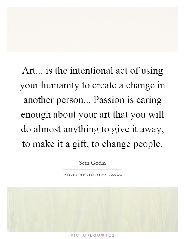 Art... is the intentional act of using your humanity to create a change in another person... Passion is caring enough about your art that you will do almost anything to give it away, to make it a gift, to change people Picture Quote #1