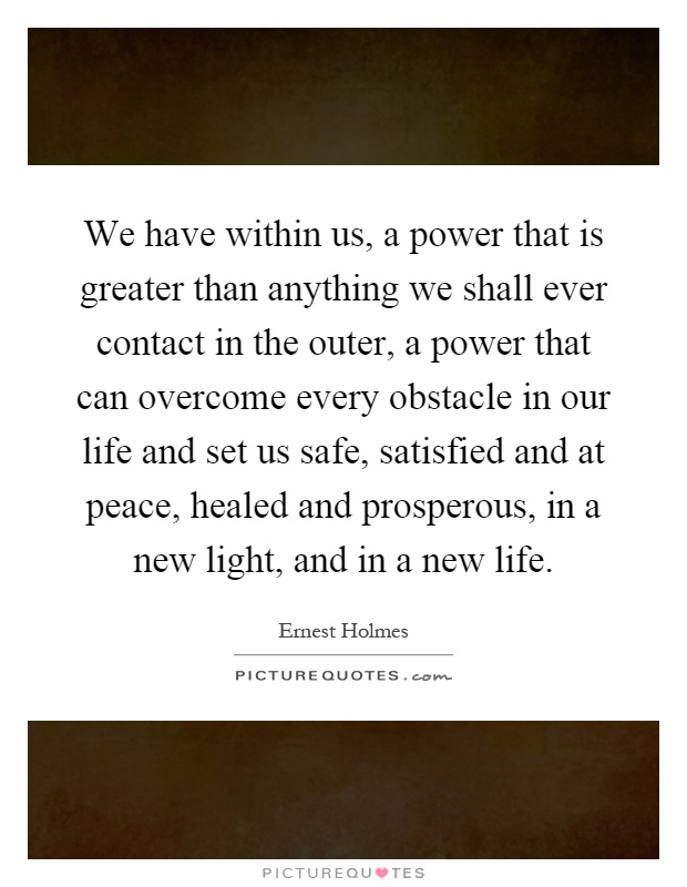 We have within us, a power that is greater than anything we shall ever contact in the outer, a power that can overcome every obstacle in our life and set us safe, satisfied and at peace, healed and prosperous, in a new light, and in a new life Picture Quote #1