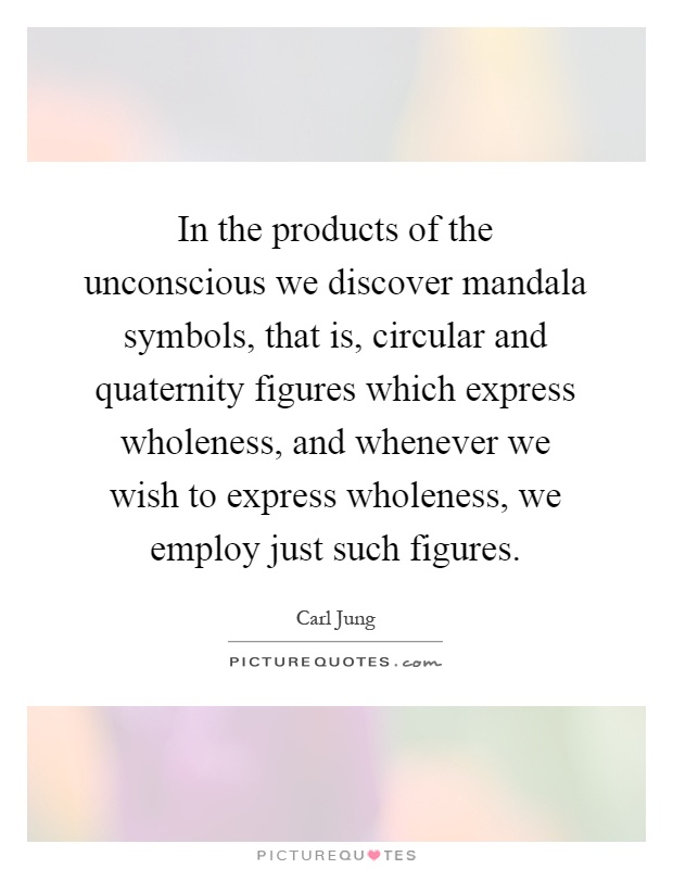 In the products of the unconscious we discover mandala symbols, that is, circular and quaternity figures which express wholeness, and whenever we wish to express wholeness, we employ just such figures Picture Quote #1