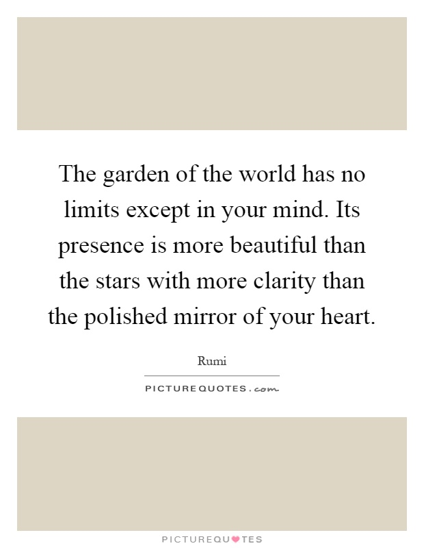 The garden of the world has no limits except in your mind. Its presence is more beautiful than the stars with more clarity than the polished mirror of your heart Picture Quote #1