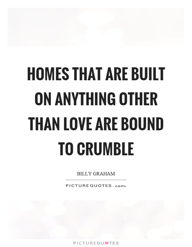 Homes that are built on anything other than love are bound to crumble Picture Quote #1