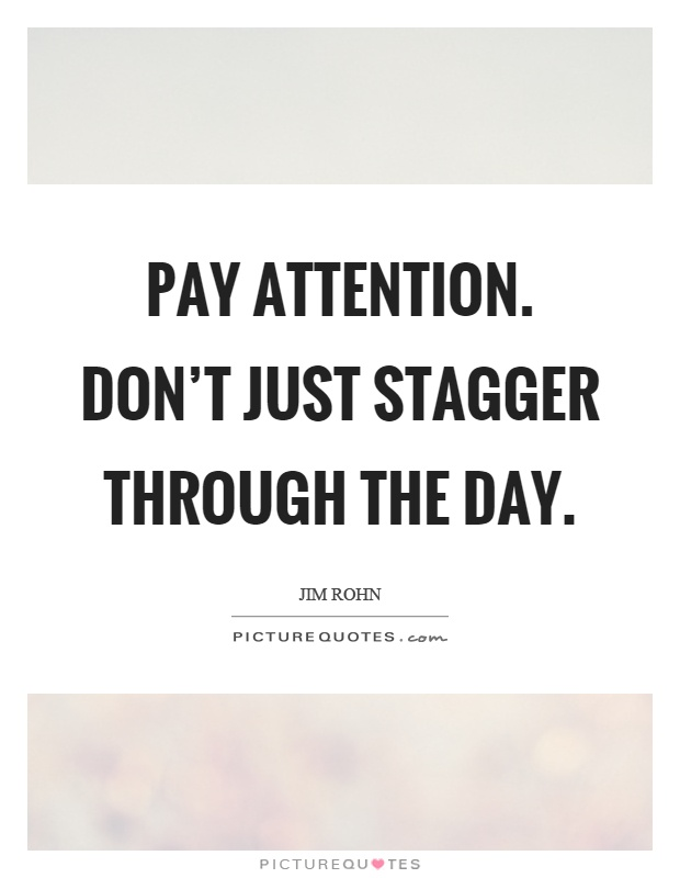 Pay attention. Don't just stagger through the day Picture Quote #1