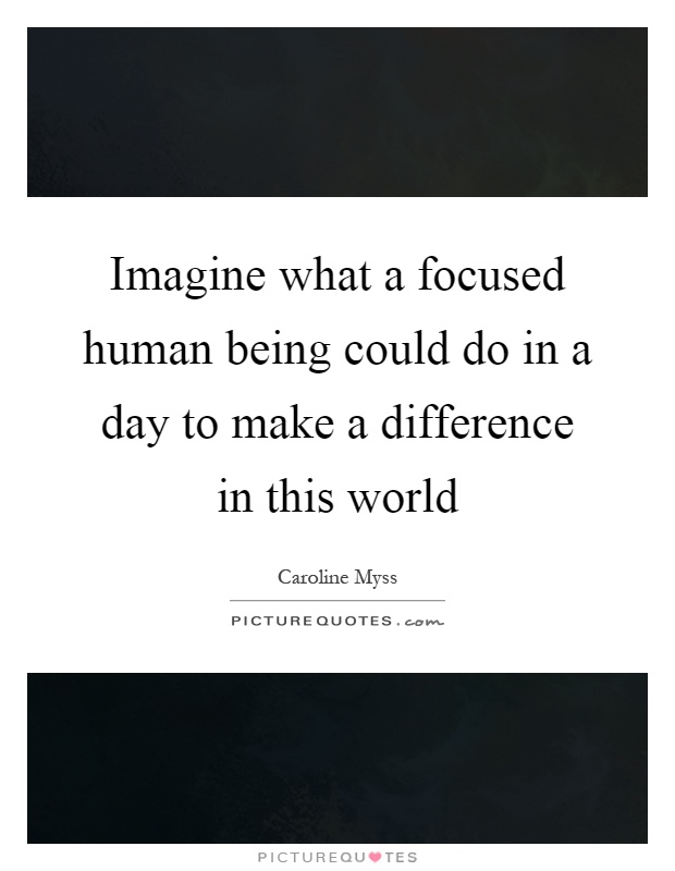 Imagine what a focused human being could do in a day to make a difference in this world Picture Quote #1