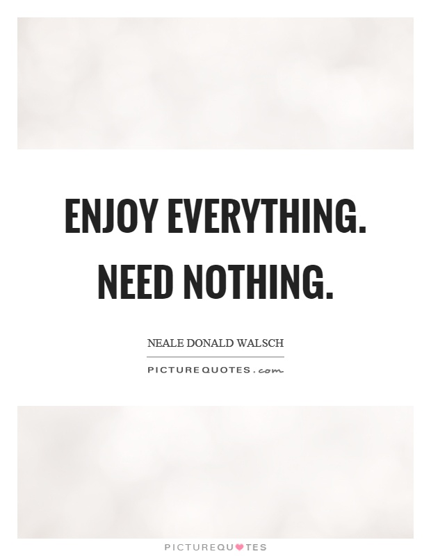 Enjoy everything. Need nothing Picture Quote #1