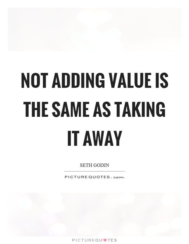 Not adding value is the same as taking it away Picture Quote #1