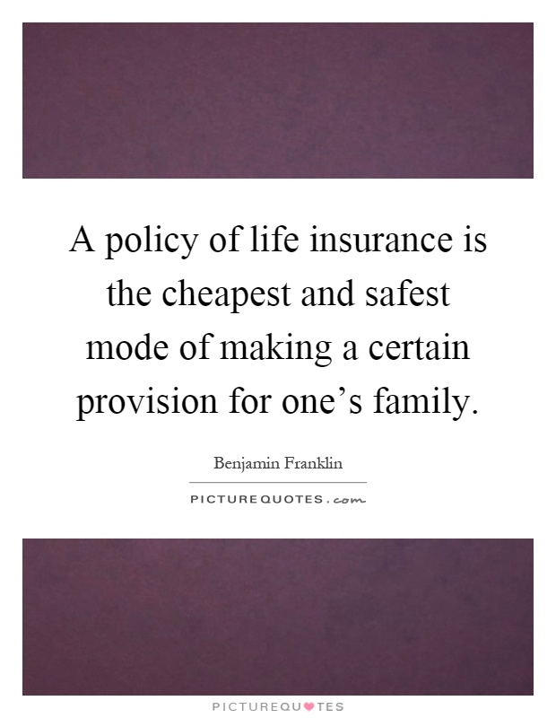 A policy of life insurance is the cheapest and safest mode of making a certain provision for one's family Picture Quote #1