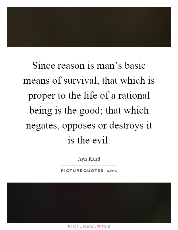 Since reason is man's basic means of survival, that which is proper to the life of a rational being is the good; that which negates, opposes or destroys it is the evil Picture Quote #1