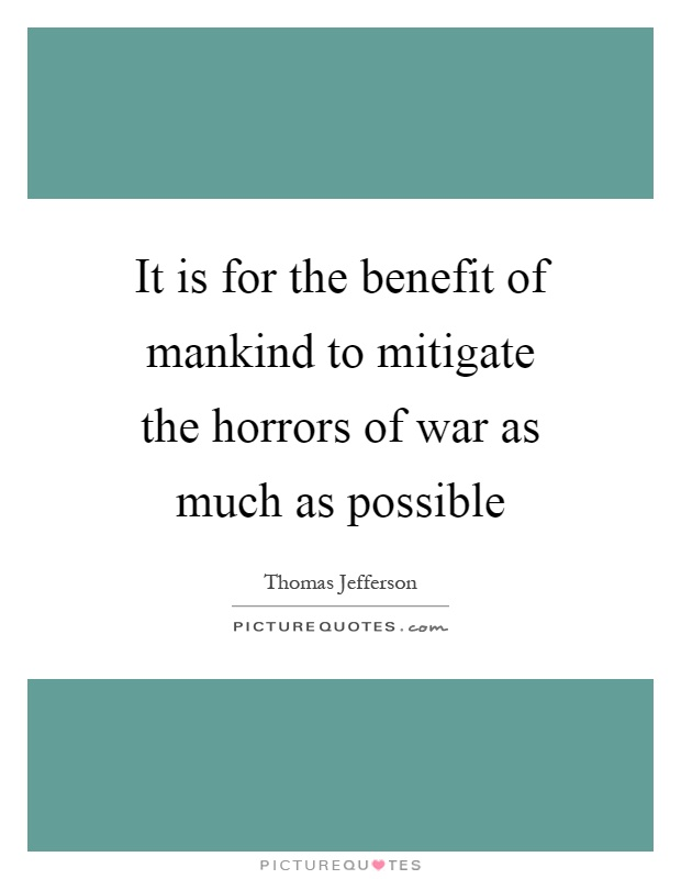 It is for the benefit of mankind to mitigate the horrors of war as much as possible Picture Quote #1