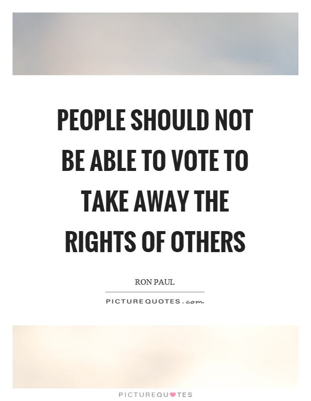 People should not be able to vote to take away the rights of others Picture Quote #1