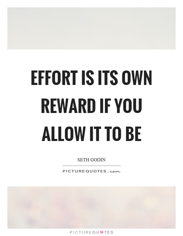 Effort is its own reward if you allow it to be Picture Quote #1