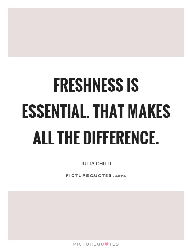 Freshness is essential. That makes all the difference Picture Quote #1