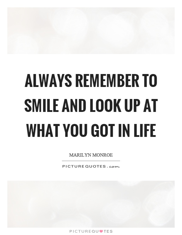 Always remember to smile and look up at what you got in life Picture Quote #1