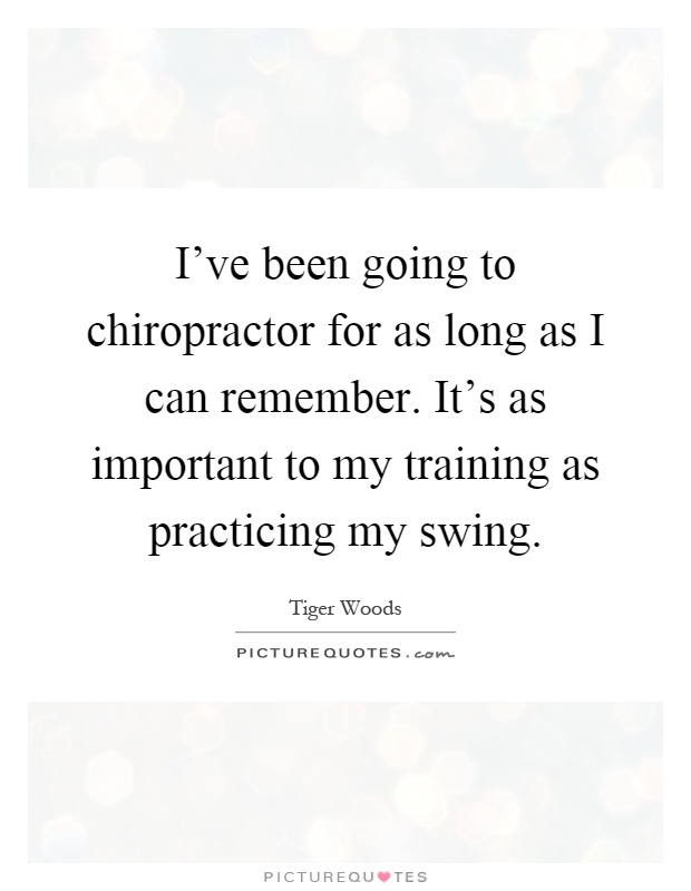 I've been going to chiropractor for as long as I can remember. It's as important to my training as practicing my swing Picture Quote #1