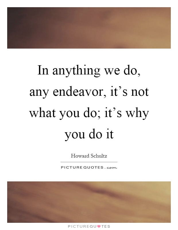 In anything we do, any endeavor, it's not what you do; it's why you do it Picture Quote #1