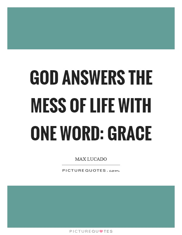 God answers the mess of life with one word: Grace Picture Quote #1