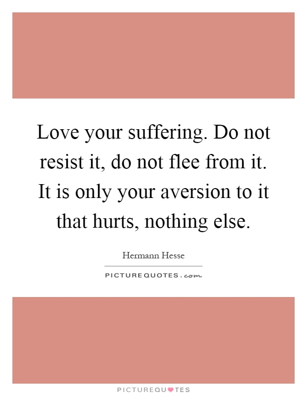 Love Your Suffering. Do Not Resist It, Do Not Flee From It