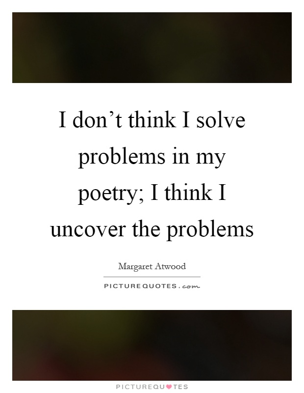 I don't think I solve problems in my poetry; I think I uncover the problems Picture Quote #1