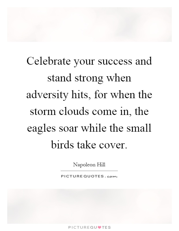 Celebrate your success and stand strong when adversity hits, for when the storm clouds come in, the eagles soar while the small birds take cover Picture Quote #1