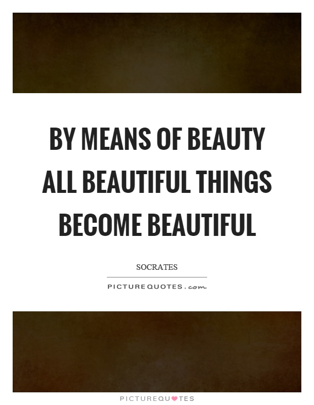 By means of beauty all beautiful things become beautiful Picture Quote #1