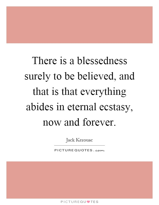 There is a blessedness surely to be believed, and that is that everything abides in eternal ecstasy, now and forever Picture Quote #1