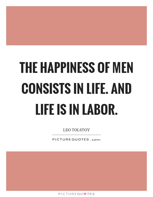 The happiness of men consists in life. And life is in labor Picture Quote #1