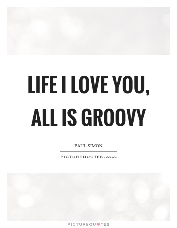 Life I love you, all is groovy Picture Quote #1