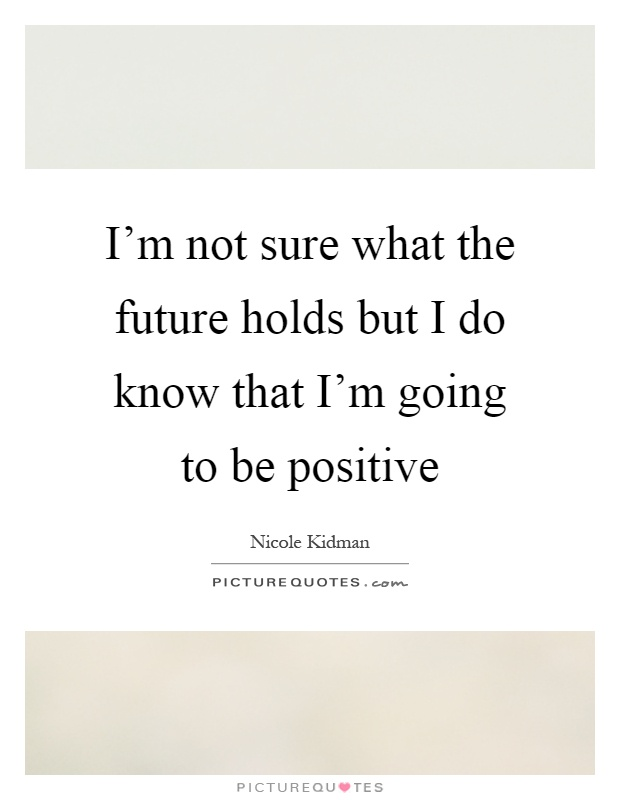 I'm not sure what the future holds but I do know that I'm going to be positive Picture Quote #1