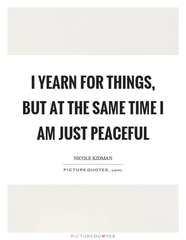 I yearn for things, but at the same time I am just peaceful Picture Quote #1