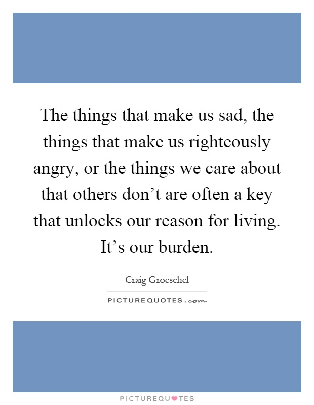 The things that make us sad, the things that make us righteously angry, or the things we care about that others don't are often a key that unlocks our reason for living. It's our burden Picture Quote #1