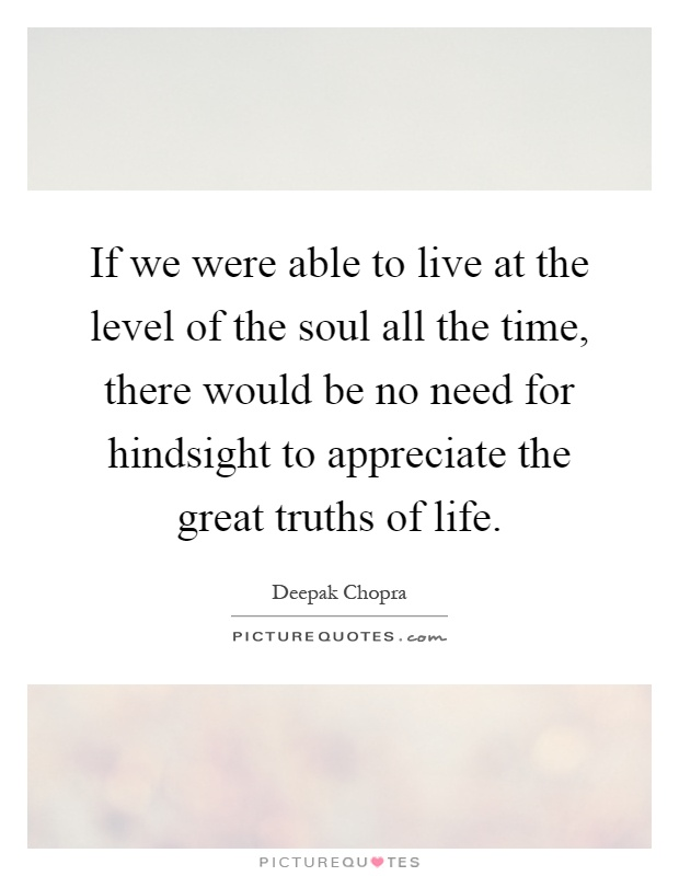 If we were able to live at the level of the soul all the time, there would be no need for hindsight to appreciate the great truths of life Picture Quote #1