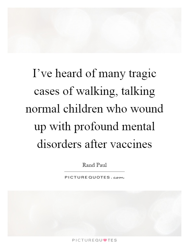 I've heard of many tragic cases of walking, talking normal children who wound up with profound mental disorders after vaccines Picture Quote #1