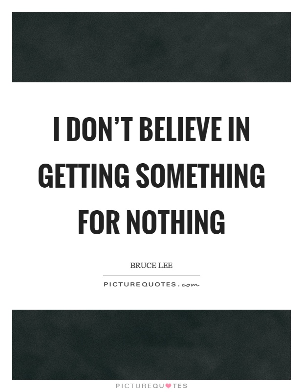 I don't believe in getting something for nothing Picture Quote #1