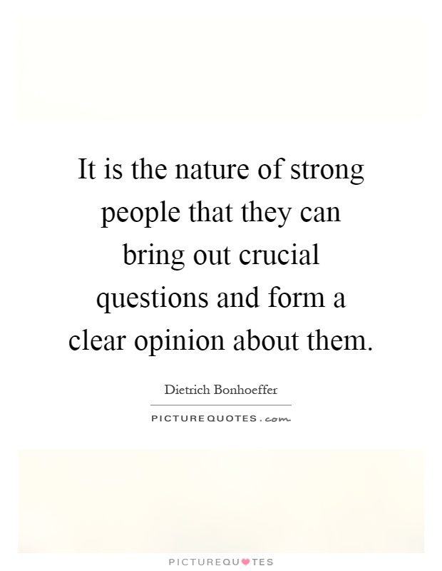 It is the nature of strong people that they can bring out crucial questions and form a clear opinion about them Picture Quote #1