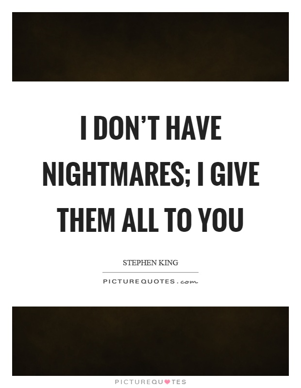I don't have nightmares; I give them all to you Picture Quote #1