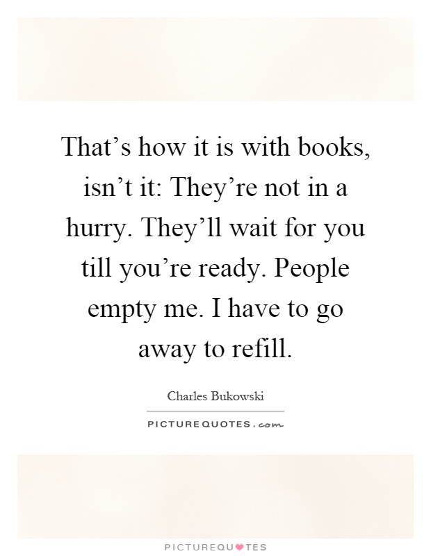 That's how it is with books, isn't it: They're not in a hurry. They'll wait for you till you're ready. People empty me. I have to go away to refill Picture Quote #1