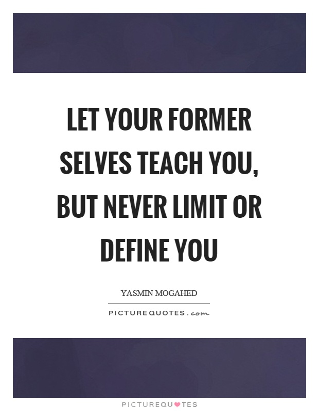 Let your former selves teach you, but never limit or define you Picture Quote #1