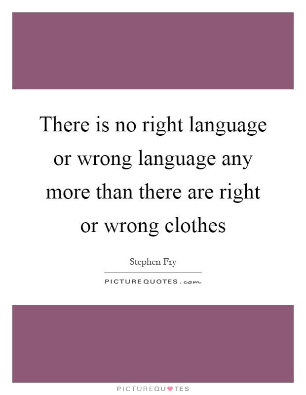 There is no right language or wrong language any more than there are right or wrong clothes Picture Quote #1
