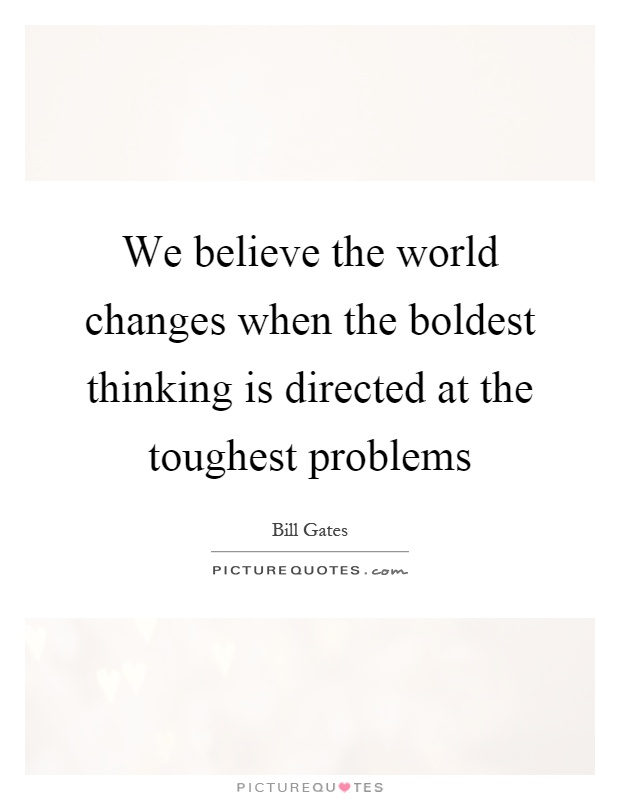 We believe the world changes when the boldest thinking is directed at the toughest problems Picture Quote #1