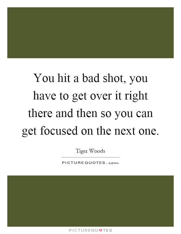 You hit a bad shot, you have to get over it right there and then so you can get focused on the next one Picture Quote #1
