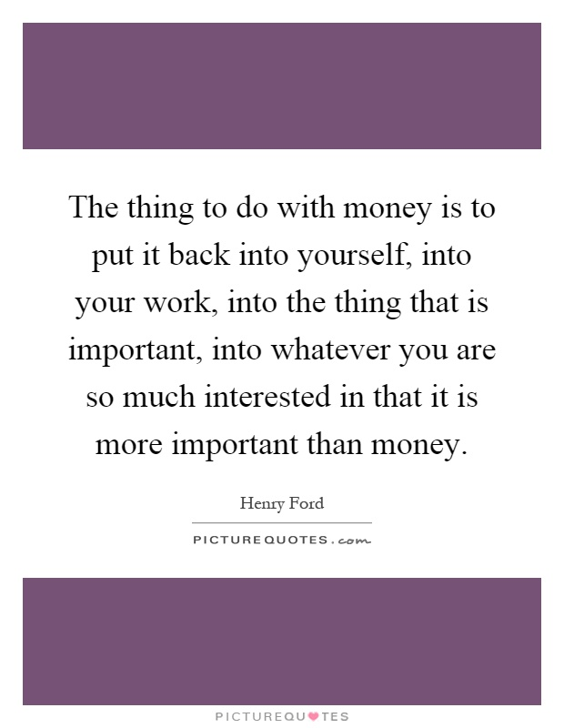 The thing to do with money is to put it back into yourself, into your work, into the thing that is important, into whatever you are so much interested in that it is more important than money Picture Quote #1