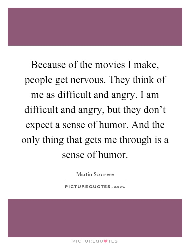 Because of the movies I make, people get nervous. They think of me as difficult and angry. I am difficult and angry, but they don't expect a sense of humor. And the only thing that gets me through is a sense of humor Picture Quote #1