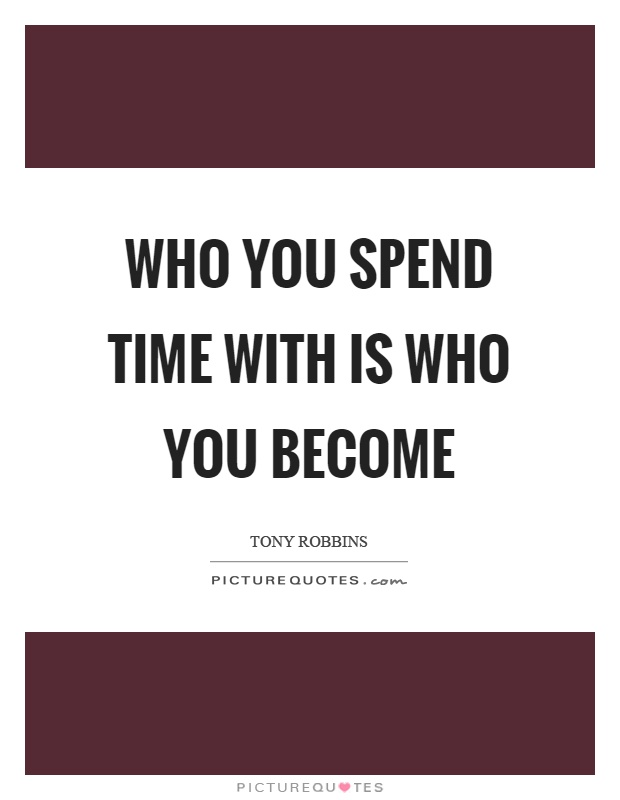 Who you spend time with is who you become Picture Quote #1