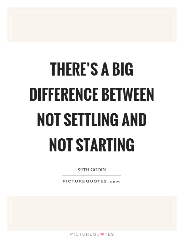 There's a big difference between not settling and not starting Picture Quote #1