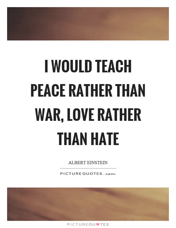 I would teach peace rather than war, love rather than hate Picture Quote #1