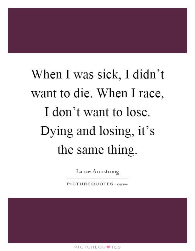 When I was sick, I didn't want to die. When I race, I don't want to lose. Dying and losing, it's the same thing Picture Quote #1