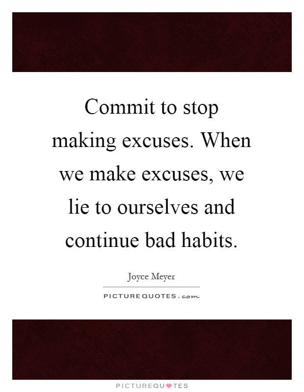 Commit to stop making excuses. When we make excuses, we lie to ourselves and continue bad habits Picture Quote #1