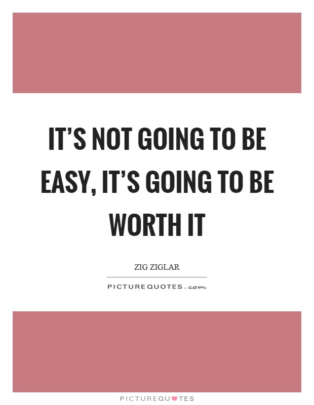 It's not going to be easy, it's going to be worth it Picture Quote #1